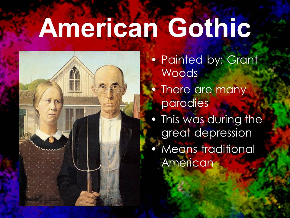 American Gothic Painted by: Grant Woods There are many parodies This was during the great depression Means traditional American