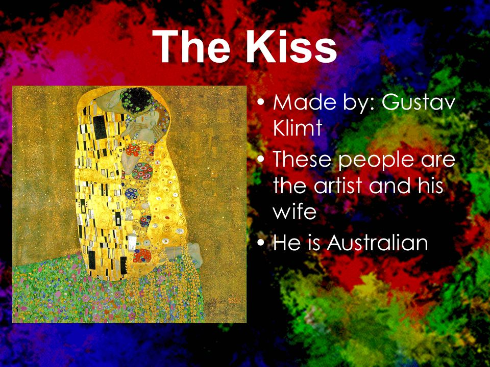 The Kiss Made by: Gustav Klimt These people are the artist and his wife He is Australian.