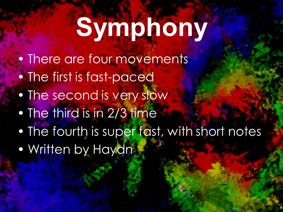 Symphony There are four movements The first is fast-paced The second is very slow The third is in 2/3 time The fourth is super fast, with short notes Written by Haydn
