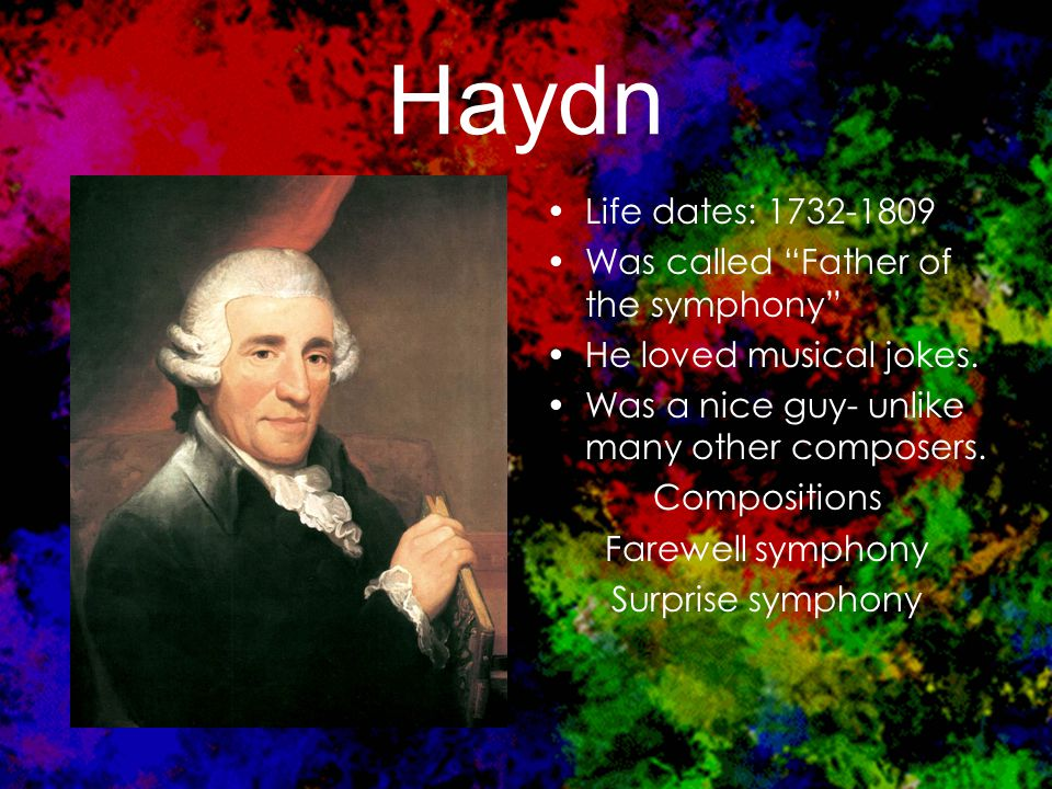 Haydn Life dates: 1732-1809 Was called Father of the symphony He loved musical jokes.