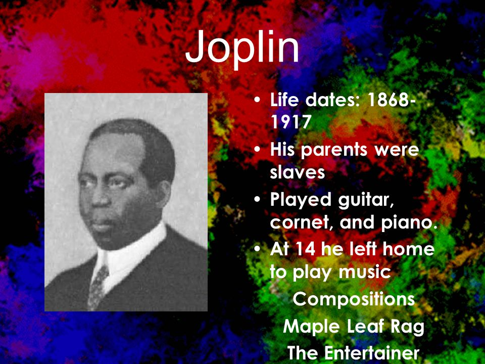 Joplin Life dates: 1868- 1917 His parents were slaves Played guitar, cornet, and piano.