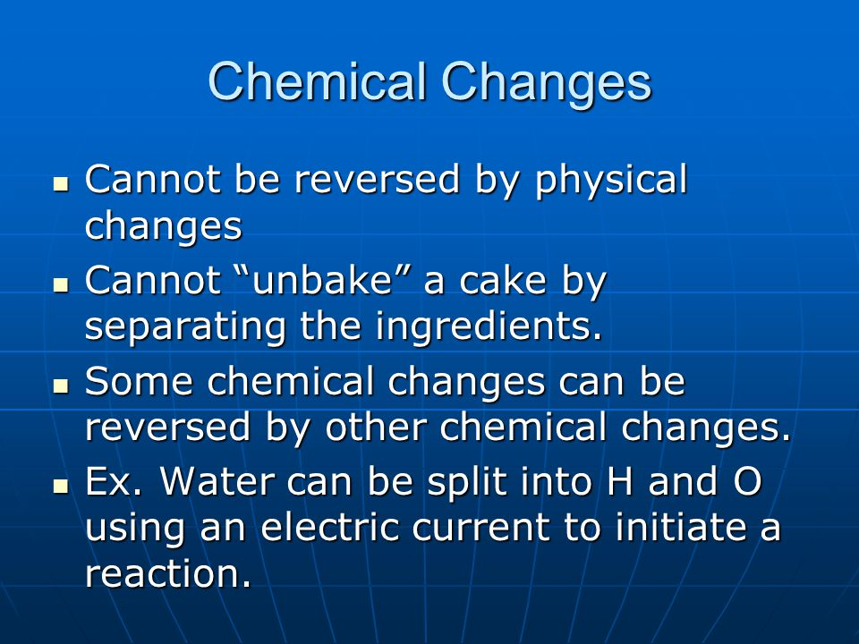 Chemical Changes Cannot be reversed by physical changes Cannot be reversed by physical changes Cannot unbake a cake by separating the ingredients.