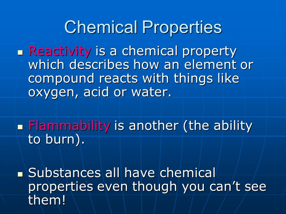 Chemical Properties Reactivity is a chemical property which describes how an element or compound reacts with things like oxygen, acid or water.