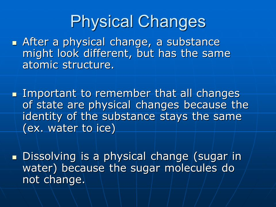 Physical Changes After a physical change, a substance might look different, but has the same atomic structure.
