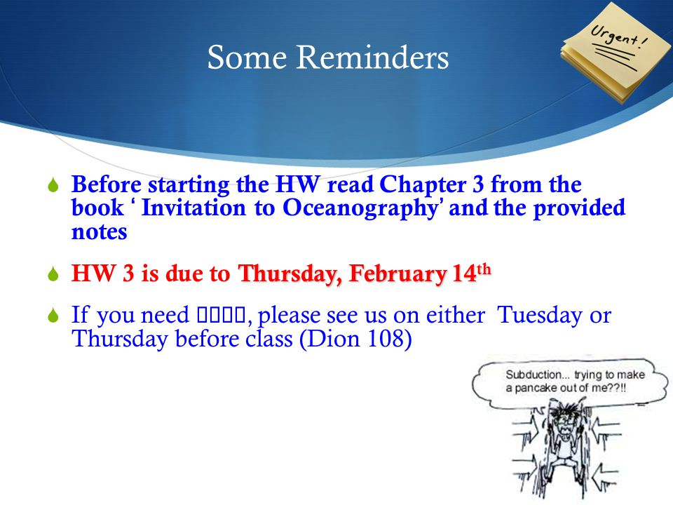 Some Reminders  Before starting the HW read Chapter 3 from the book ' Invitation to Oceanography' and the provided notes Thursday, February 14 th  HW 3 is due to Thursday, February 14 th  If you need help, please see us on either Tuesday or Thursday before class (Dion 108)