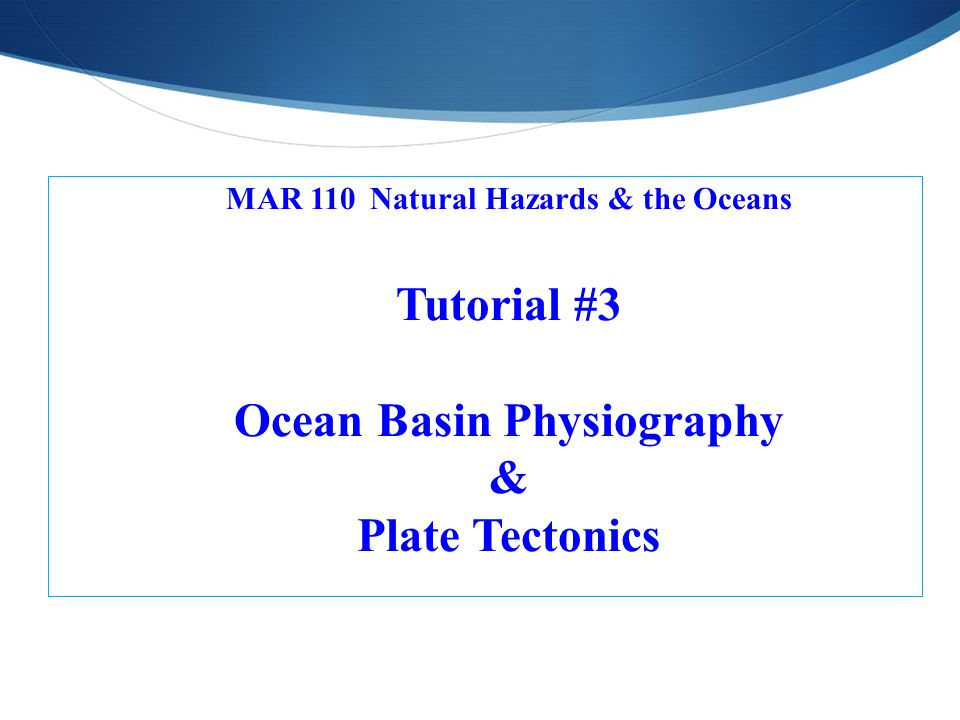 MAR 110 Natural Hazards & the Oceans Tutorial #3 Ocean Basin Physiography & Plate Tectonics