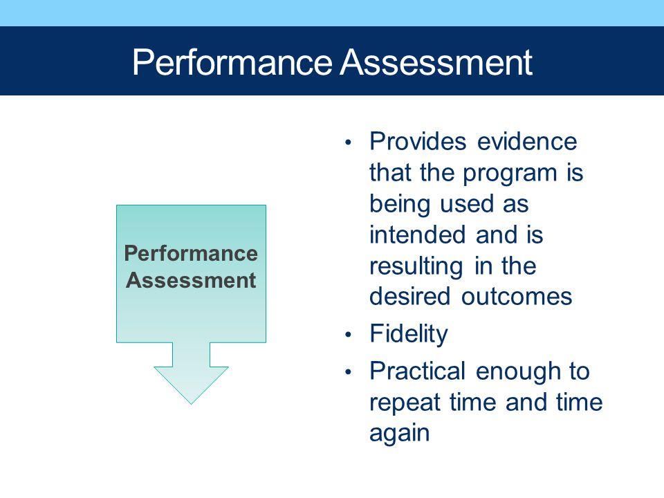 Performance Assessment Provides evidence that the program is being used as intended and is resulting in the desired outcomes Fidelity Practical enough