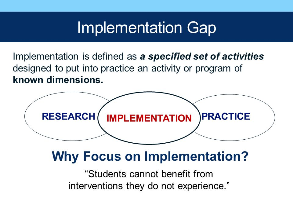 Implementation Gap RESEARCH PRACTICE GAP Implementation is defined as a specified set of activities designed to put into practice an activity or progr