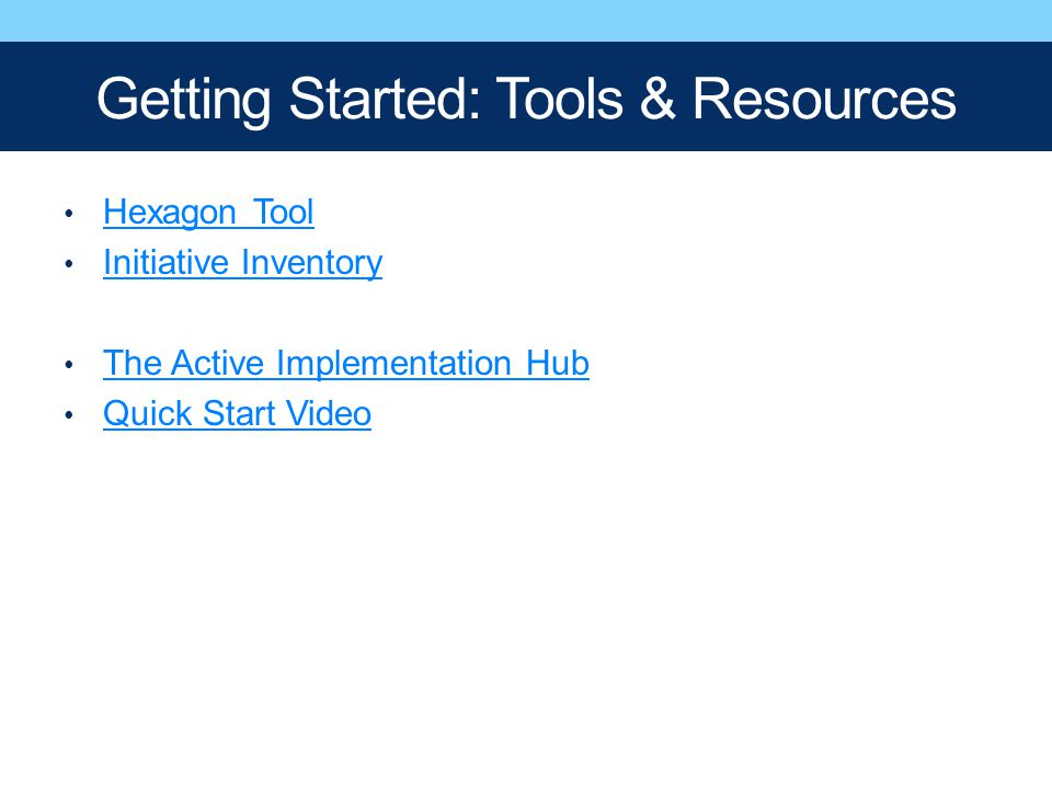 Getting Started: Tools & Resources Hexagon Tool Initiative Inventory The Active Implementation Hub Quick Start Video