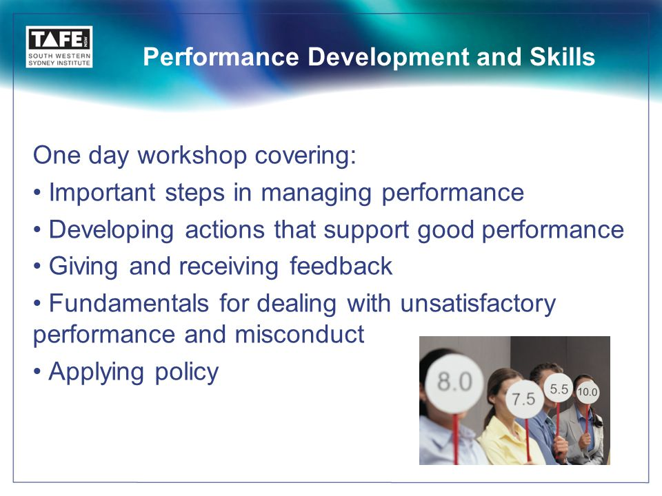 Performance Development and Skills One day workshop covering: Important steps in managing performance Developing actions that support good performance Giving and receiving feedback Fundamentals for dealing with unsatisfactory performance and misconduct Applying policy