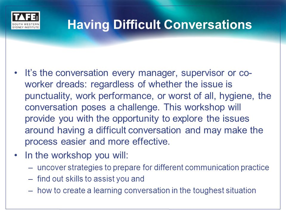 Having Difficult Conversations It's the conversation every manager, supervisor or co- worker dreads: regardless of whether the issue is punctuality, work performance, or worst of all, hygiene, the conversation poses a challenge.