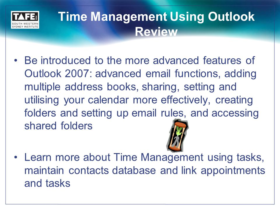 Time Management Using Outlook Review Be introduced to the more advanced features of Outlook 2007: advanced email functions, adding multiple address books, sharing, setting and utilising your calendar more effectively, creating folders and setting up email rules, and accessing shared folders Learn more about Time Management using tasks, maintain contacts database and link appointments and tasks