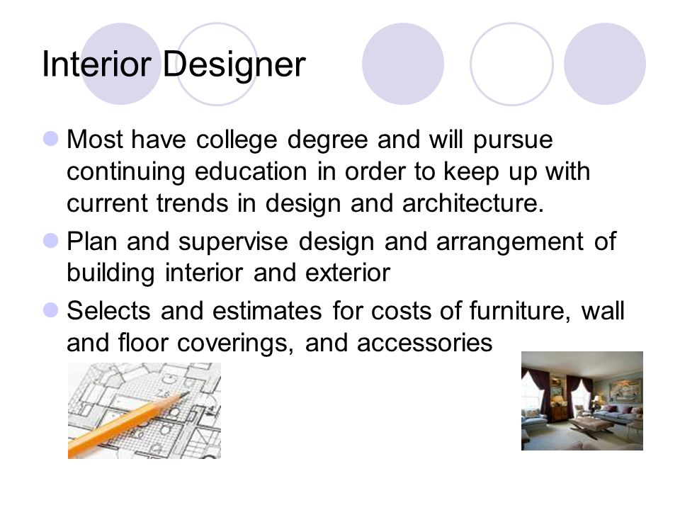 Interior Designer Most have college degree and will pursue continuing education in order to keep up with current trends in design and architecture. Pl