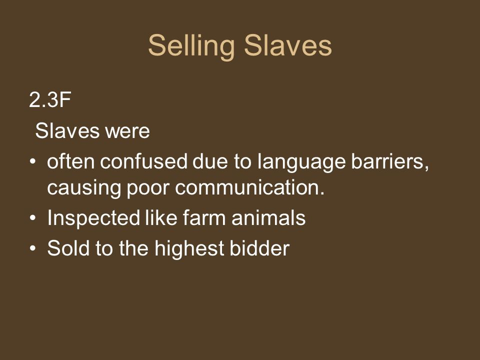 Selling Slaves 2.3F Slaves were often confused due to language barriers, causing poor communication. Inspected like farm animals Sold to the highest b