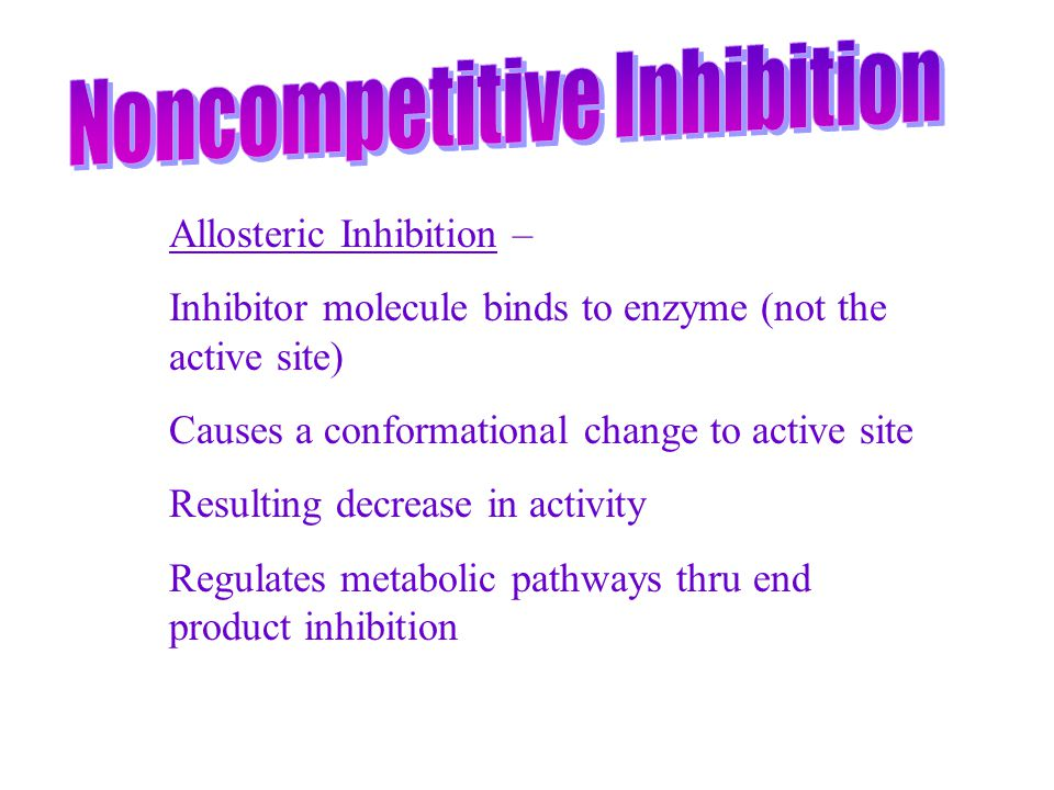 Allosteric Inhibition – Inhibitor molecule binds to enzyme (not the active site) Causes a conformational change to active site Resulting decrease in a