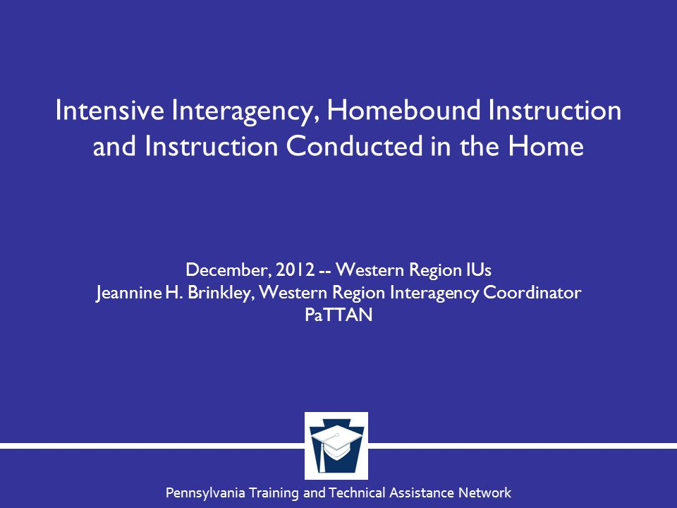 Pennsylvania Training and Technical Assistance Network Intensive Interagency, Homebound Instruction and Instruction Conducted in the Home December, 2012 -- Western Region IUs Jeannine H.