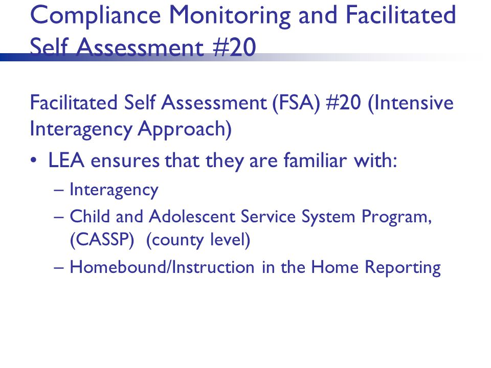 Compliance Monitoring and Facilitated Self Assessment #20 Facilitated Self Assessment (FSA) #20 (Intensive Interagency Approach) LEA ensures that they are familiar with: –Interagency –Child and Adolescent Service System Program, (CASSP) (county level) –Homebound/Instruction in the Home Reporting