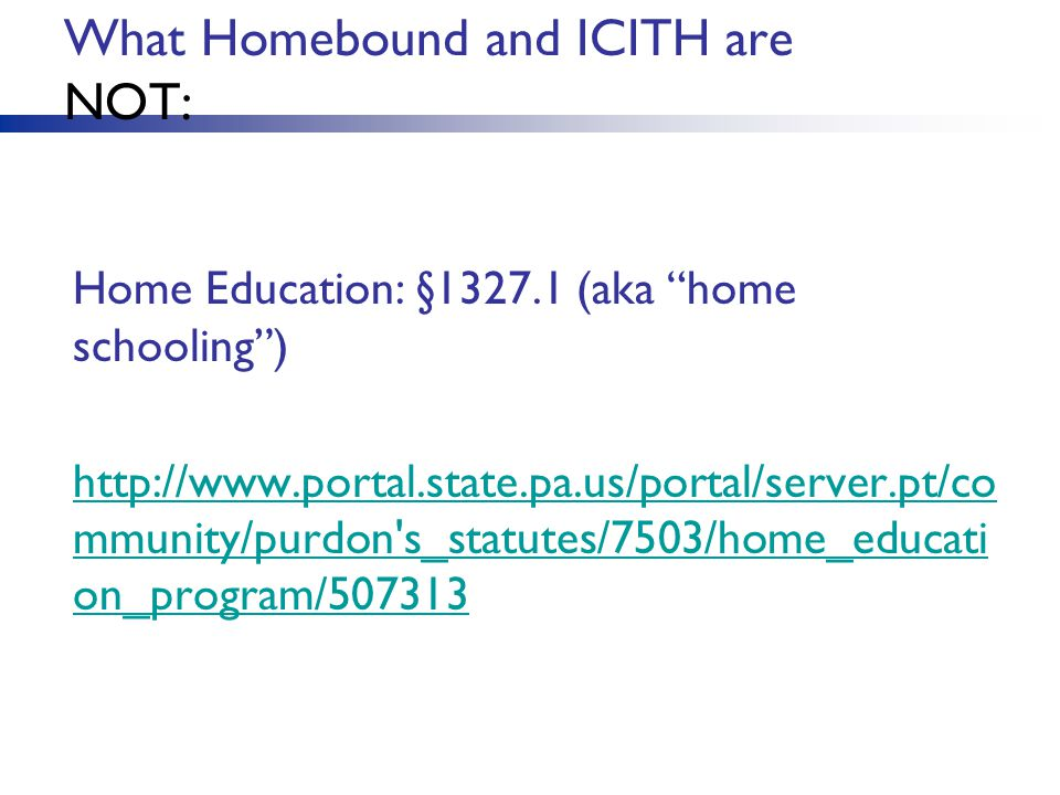 What Homebound and ICITH are NOT: Home Education: §1327.1 (aka home schooling ) http://www.portal.state.pa.us/portal/server.pt/co mmunity/purdon s_statutes/7503/home_educati on_program/507313