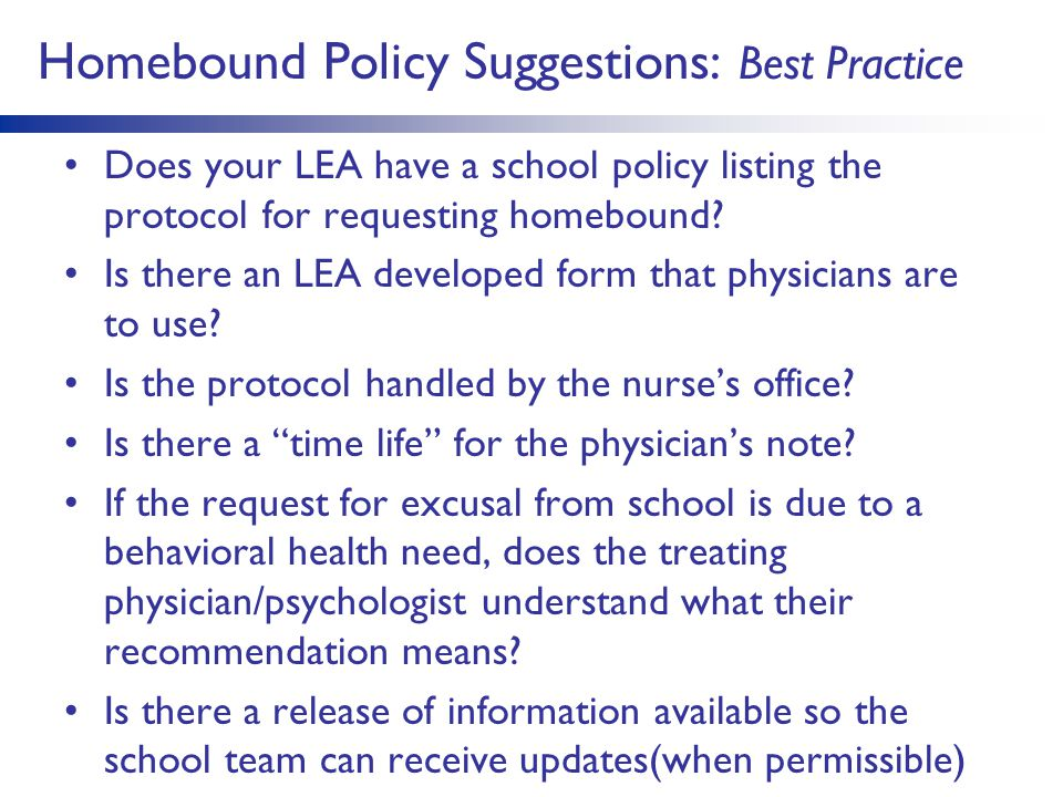 Homebound Policy Suggestions: Best Practice Does your LEA have a school policy listing the protocol for requesting homebound.