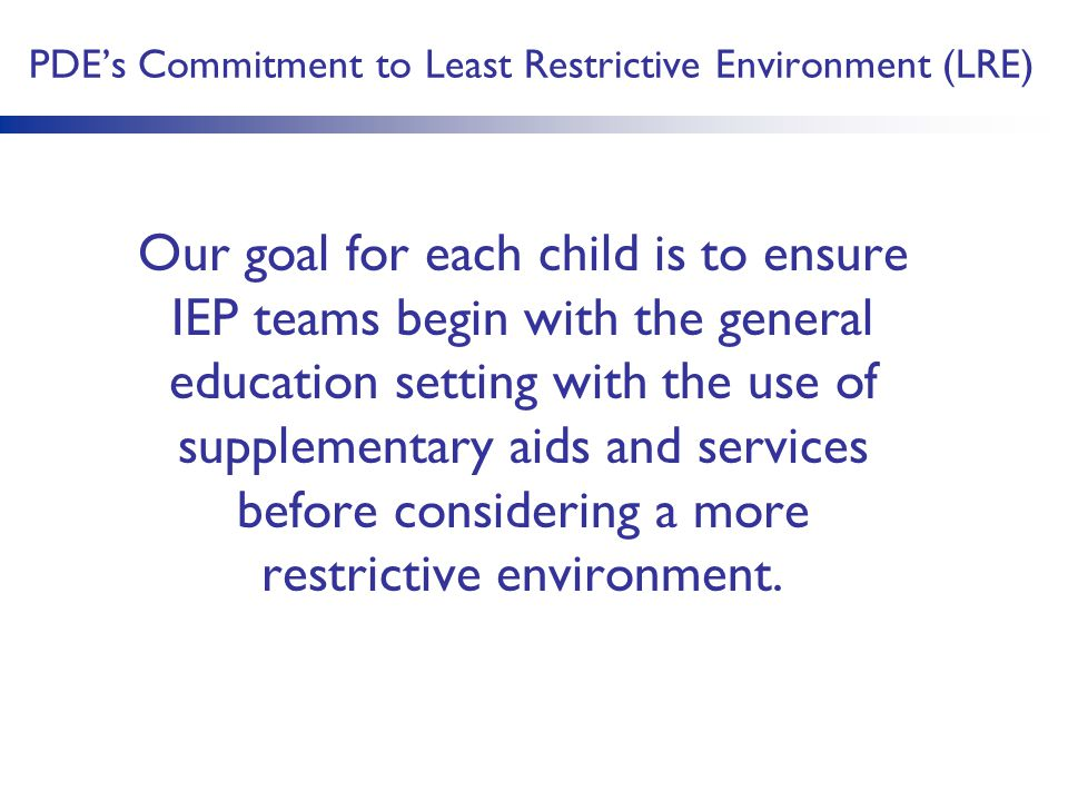 PDE's Commitment to Least Restrictive Environment (LRE) Our goal for each child is to ensure IEP teams begin with the general education setting with the use of supplementary aids and services before considering a more restrictive environment.