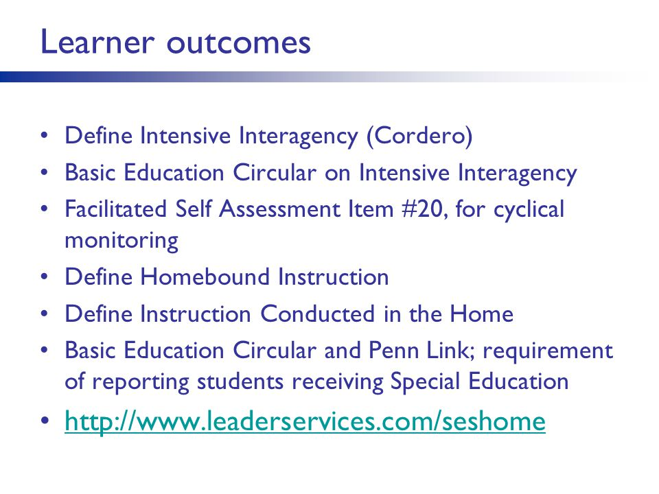 Learner outcomes Define Intensive Interagency (Cordero) Basic Education Circular on Intensive Interagency Facilitated Self Assessment Item #20, for cyclical monitoring Define Homebound Instruction Define Instruction Conducted in the Home Basic Education Circular and Penn Link; requirement of reporting students receiving Special Education http://www.leaderservices.com/seshome