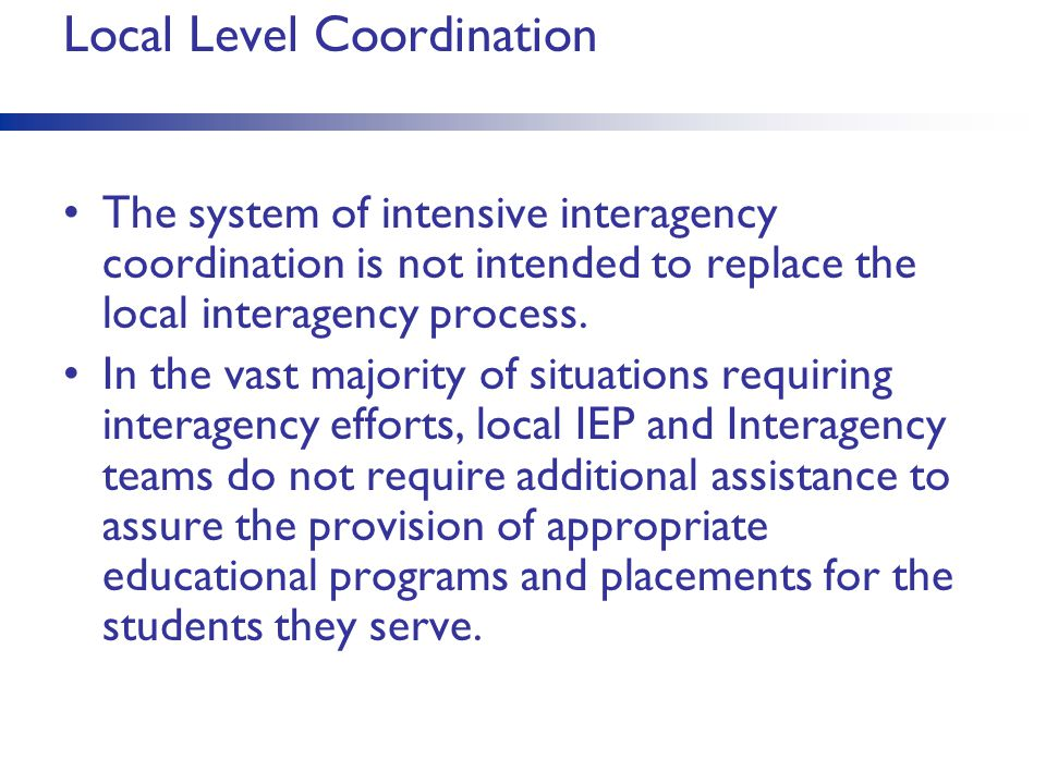 Local Level Coordination The system of intensive interagency coordination is not intended to replace the local interagency process. In the vast majori