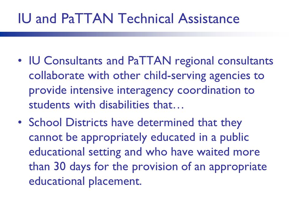 IU and PaTTAN Technical Assistance IU Consultants and PaTTAN regional consultants collaborate with other child-serving agencies to provide intensive interagency coordination to students with disabilities that… School Districts have determined that they cannot be appropriately educated in a public educational setting and who have waited more than 30 days for the provision of an appropriate educational placement.