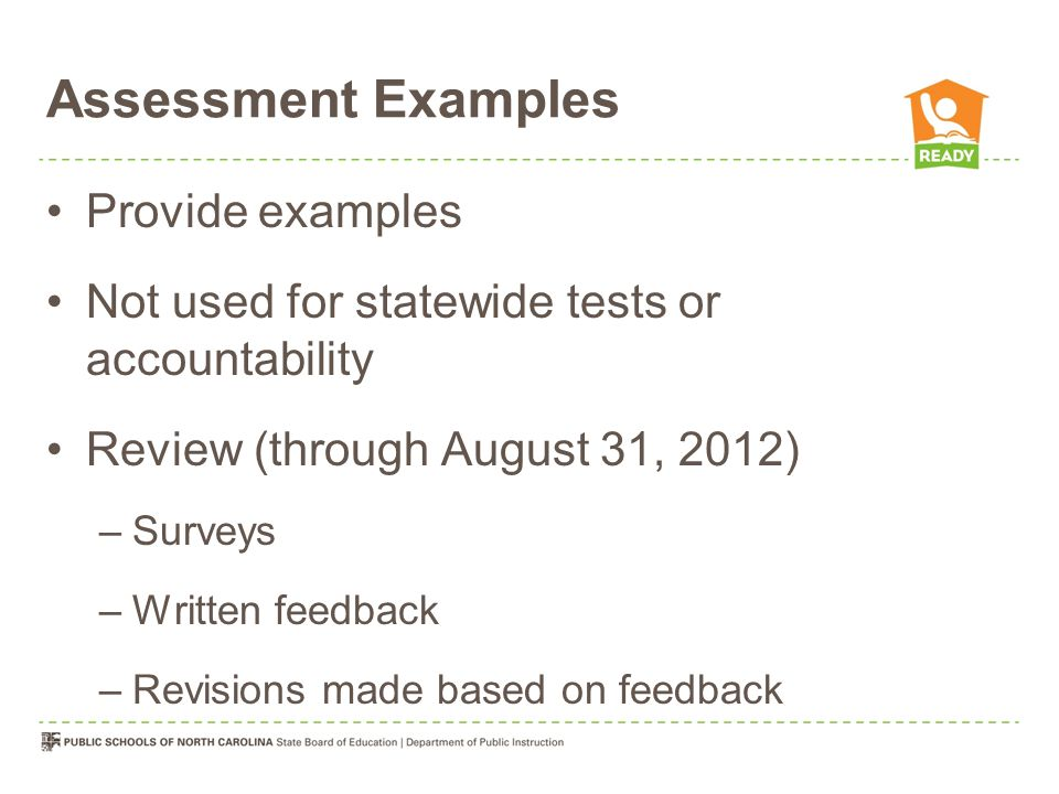 Assessment Examples Provide examples Not used for statewide tests or accountability Review (through August 31, 2012) –Surveys –Written feedback –Revisions made based on feedback