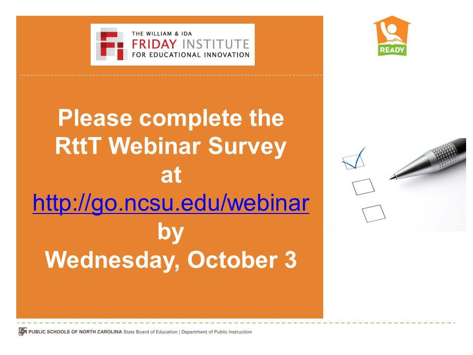 Please complete the RttT Webinar Survey at http://go.ncsu.edu/webinar by Wednesday, October 3 http://go.ncsu.edu/webinar