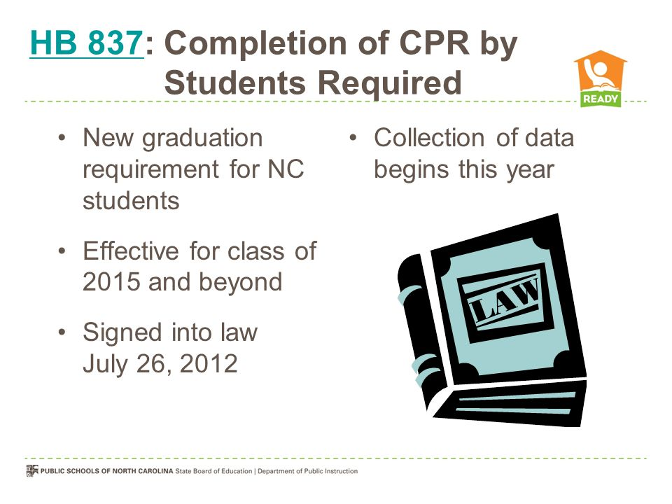 HB 837HB 837: Completion of CPR by Students Required New graduation requirement for NC students Effective for class of 2015 and beyond Signed into law July 26, 2012 Collection of data begins this year