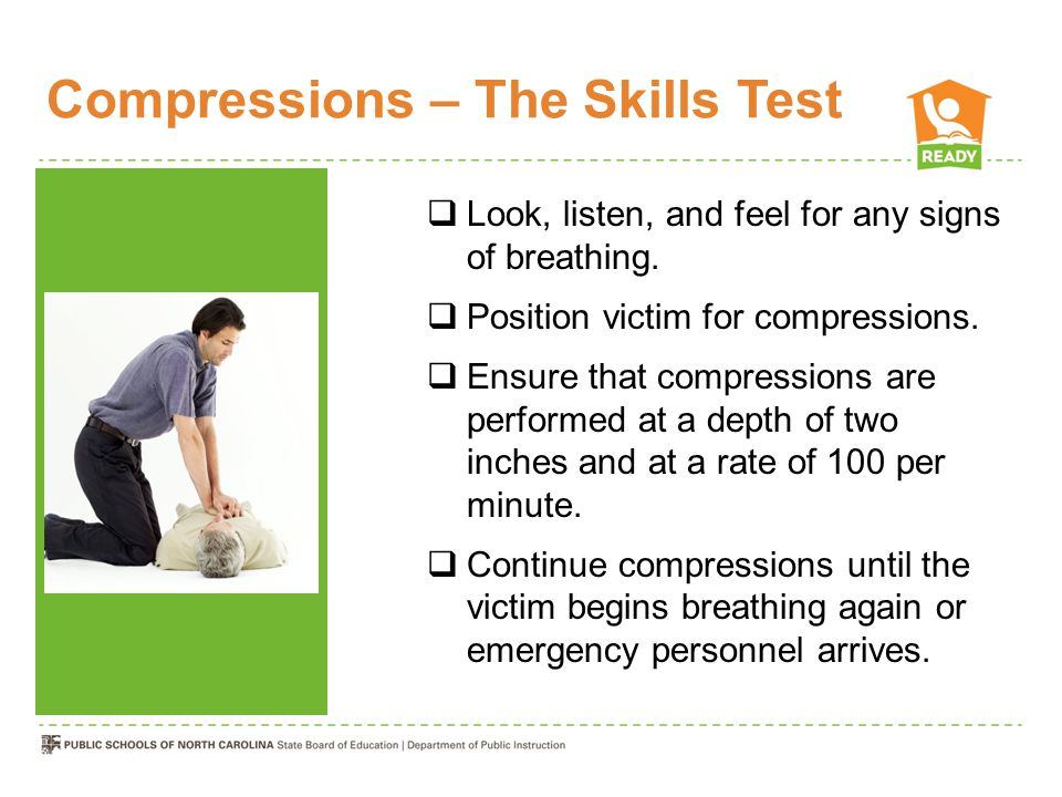 Compressions – The Skills Test  Look, listen, and feel for any signs of breathing.
