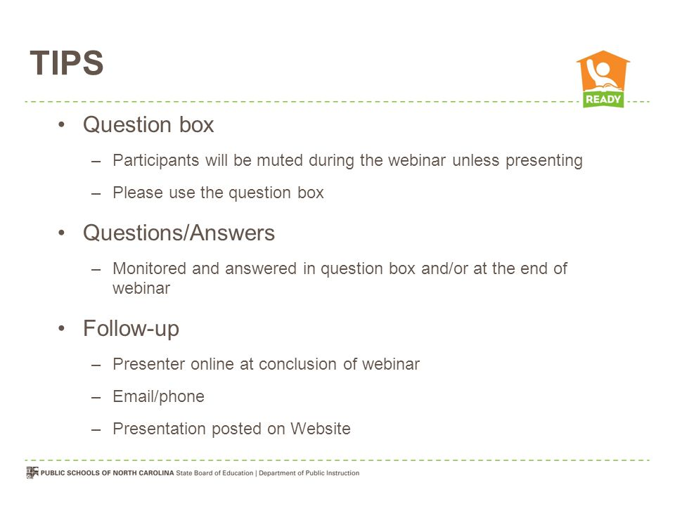 TIPS Question box –Participants will be muted during the webinar unless presenting –Please use the question box Questions/Answers –Monitored and answered in question box and/or at the end of webinar Follow-up –Presenter online at conclusion of webinar –Email/phone –Presentation posted on Website