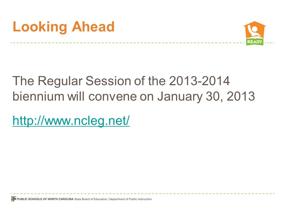 Looking Ahead The Regular Session of the 2013-2014 biennium will convene on January 30, 2013 http://www.ncleg.net/