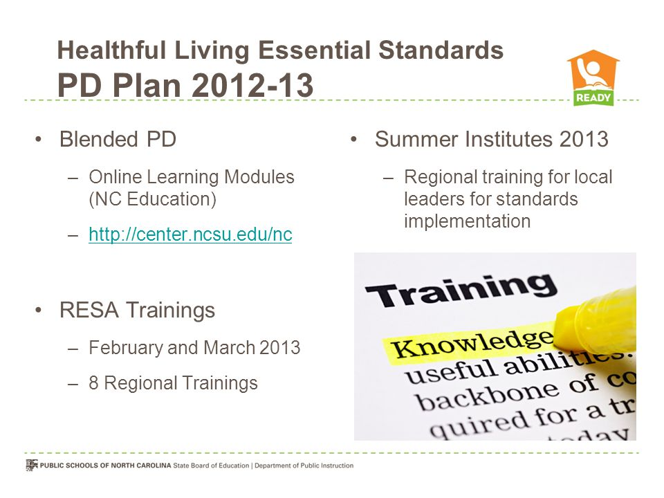 Blended PD –Online Learning Modules (NC Education) –http://center.ncsu.edu/nchttp://center.ncsu.edu/nc RESA Trainings –February and March 2013 –8 Regional Trainings Summer Institutes 2013 –Regional training for local leaders for standards implementation Healthful Living Essential Standards PD Plan 2012-13