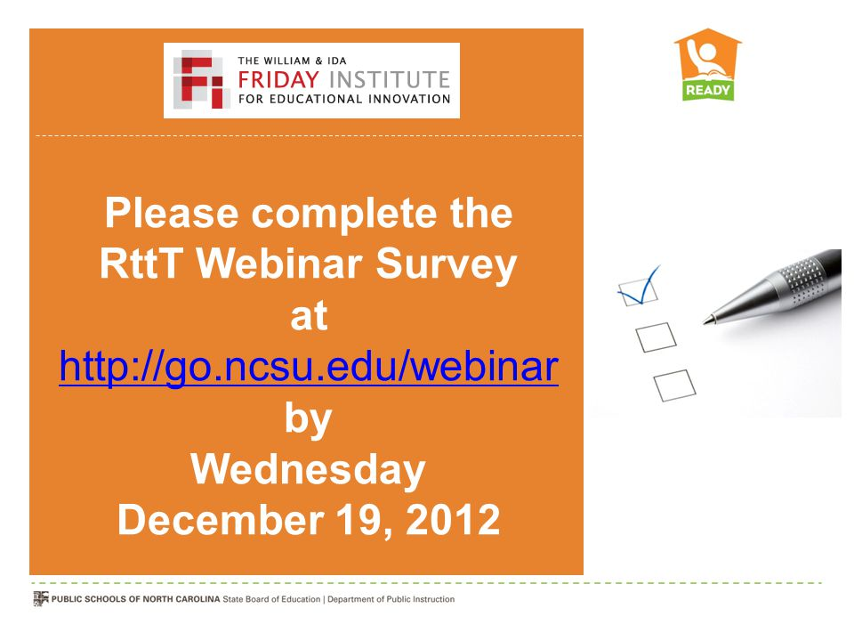 Please complete the RttT Webinar Survey at http://go.ncsu.edu/webinar by Wednesday http://go.ncsu.edu/webinar December 19, 2012