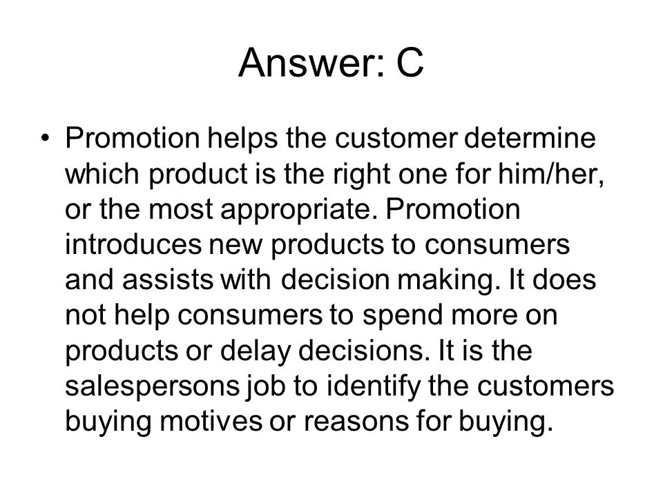 Answer: C Promotion helps the customer determine which product is the right one for him/her, or the most appropriate. Promotion introduces new product