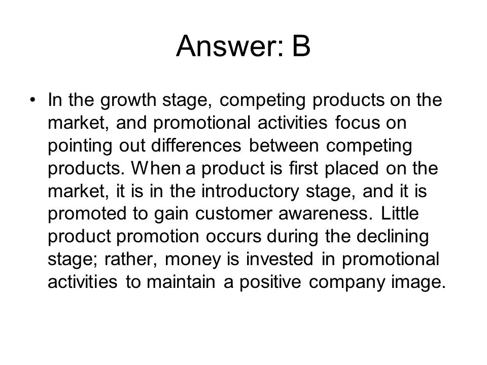 Answer: B In the growth stage, competing products on the market, and promotional activities focus on pointing out differences between competing produc