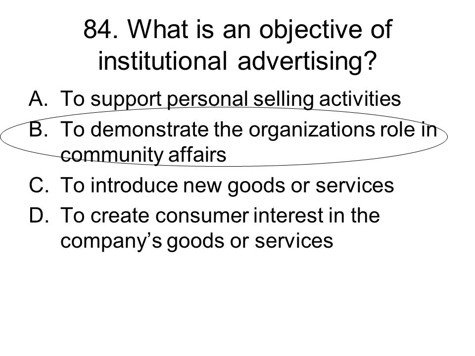 84. What is an objective of institutional advertising? A.To support personal selling activities B.To demonstrate the organizations role in community a
