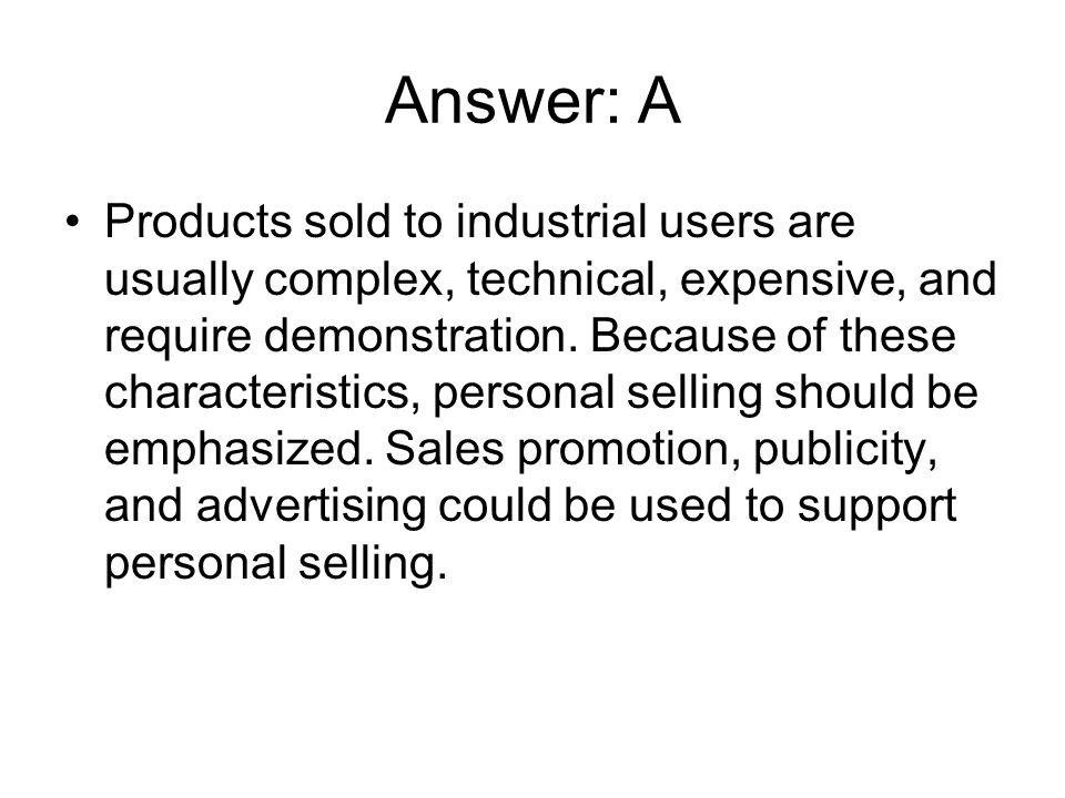 Answer: A Products sold to industrial users are usually complex, technical, expensive, and require demonstration. Because of these characteristics, pe