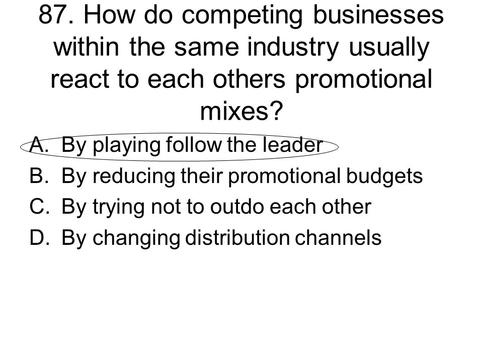 87. How do competing businesses within the same industry usually react to each others promotional mixes? A.By playing follow the leader B.By reducing