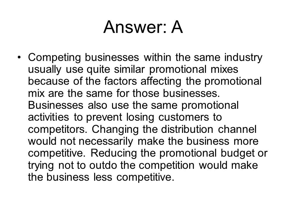 Answer: A Competing businesses within the same industry usually use quite similar promotional mixes because of the factors affecting the promotional m