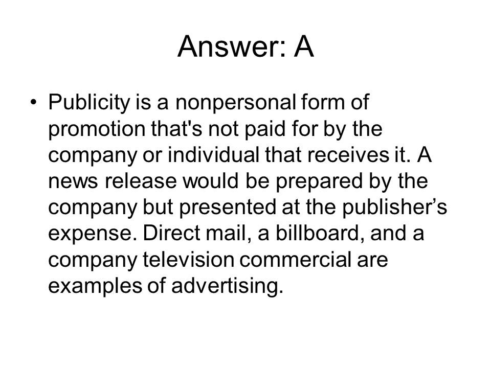 Answer: A Publicity is a nonpersonal form of promotion that's not paid for by the company or individual that receives it. A news release would be prep