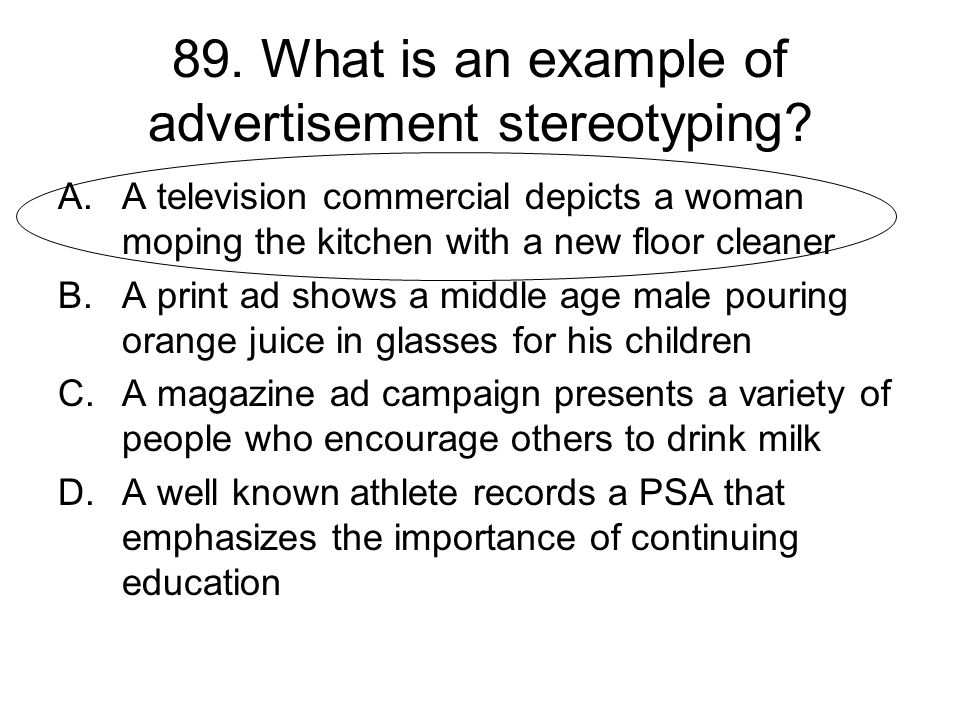 89. What is an example of advertisement stereotyping? A.A television commercial depicts a woman moping the kitchen with a new floor cleaner B.A print