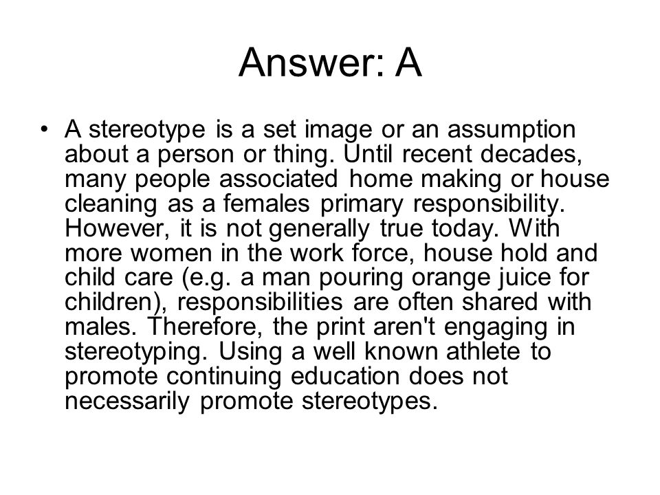 Answer: A A stereotype is a set image or an assumption about a person or thing. Until recent decades, many people associated home making or house clea