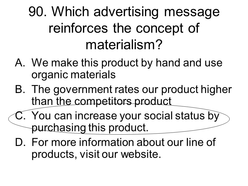 90. Which advertising message reinforces the concept of materialism? A.We make this product by hand and use organic materials B.The government rates o