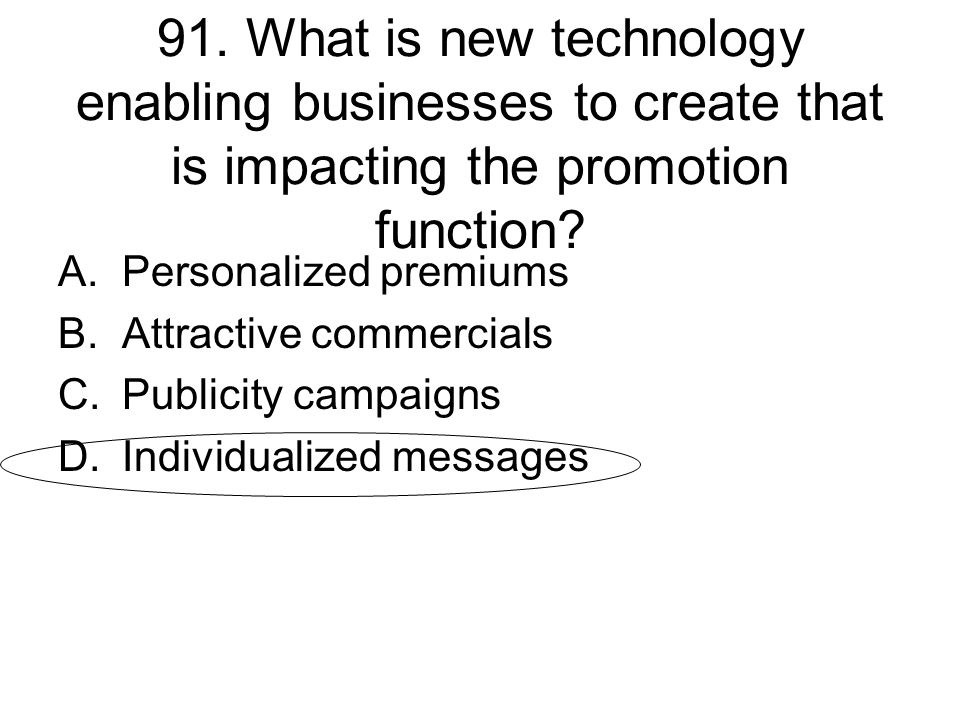 91. What is new technology enabling businesses to create that is impacting the promotion function? A.Personalized premiums B.Attractive commercials C.