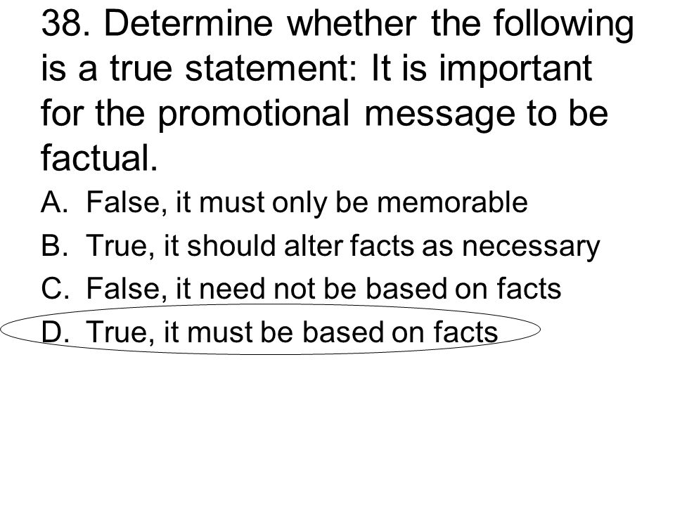 38. Determine whether the following is a true statement: It is important for the promotional message to be factual. A.False, it must only be memorable