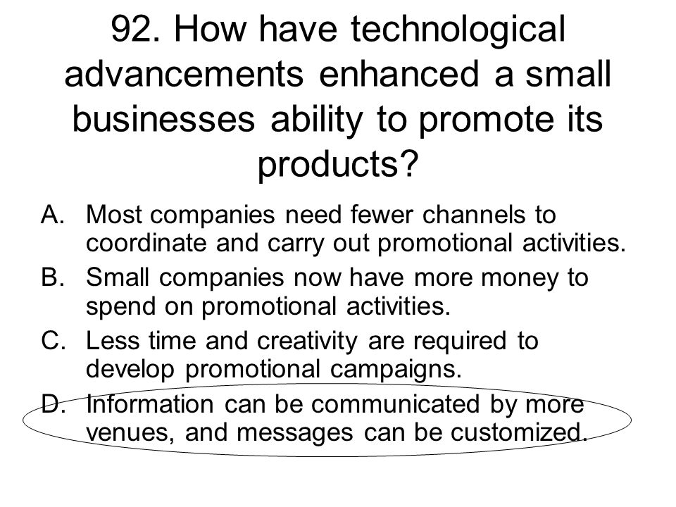 92. How have technological advancements enhanced a small businesses ability to promote its products? A.Most companies need fewer channels to coordinat