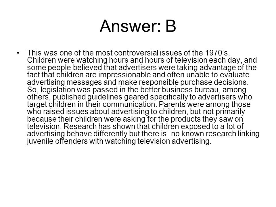 Answer: B This was one of the most controversial issues of the 1970's. Children were watching hours and hours of television each day, and some people