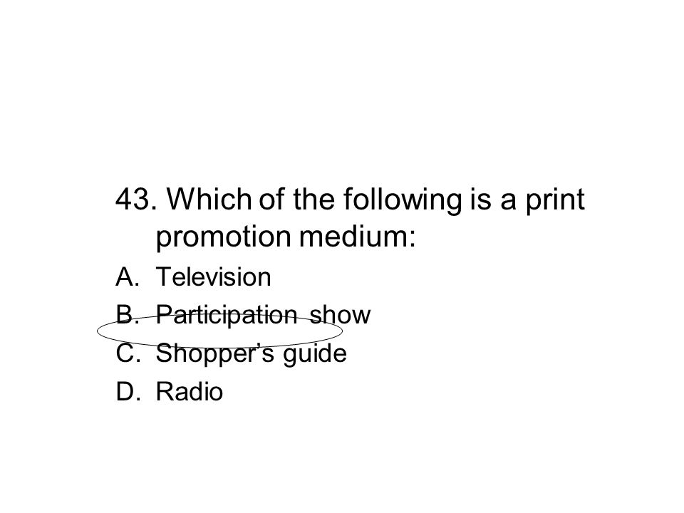 43. Which of the following is a print promotion medium: A.Television B.Participation show C.Shopper's guide D.Radio